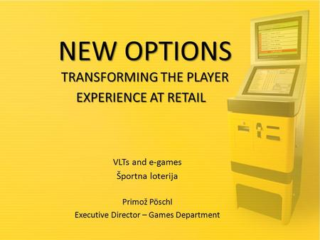 NEW OPTIONS TRANSFORMING THE PLAYER EXPERIENCE AT RETAIL NEW OPTIONS TRANSFORMING THE PLAYER EXPERIENCE AT RETAIL VLTs and e-games Športna loterija Primož.