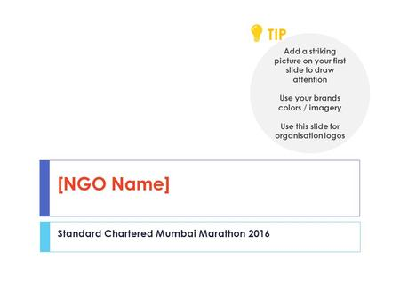 [NGO Name] Standard Chartered Mumbai Marathon 2016 Add a striking picture on your first slide to draw attention Use your brands colors / imagery Use this.