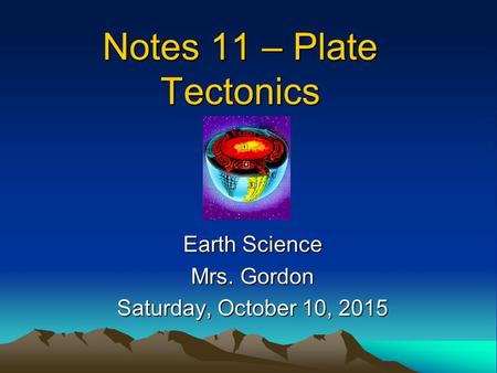 Notes 11 – Plate Tectonics Earth Science Mrs. Gordon Saturday, October 10, 2015Saturday, October 10, 2015Saturday, October 10, 2015Saturday, October 10,