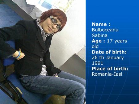 Name : Bolboceanu Sabina Age : 17 years old Date of birth: 26 th January 1991 Place of birth: Romania-Iasi.