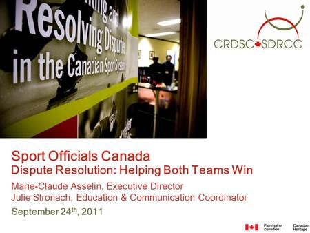 Sport Officials Canada Dispute Resolution: Helping Both Teams Win Marie-Claude Asselin, Executive Director Julie Stronach, Education & Communication Coordinator.
