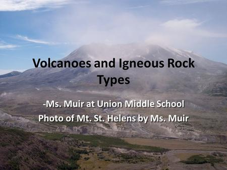 Volcanoes and Igneous Rock Types - Ms. Muir at Union Middle School -Ms. Muir at Union Middle School Photo of Mt. St. Helens by Ms. Muir.