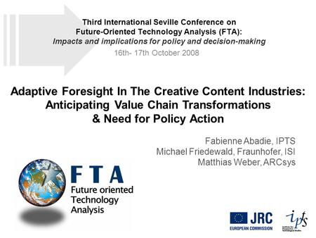 Adaptive Foresight In The Creative Content Industries: Anticipating Value Chain Transformations & Need for Policy Action Fabienne Abadie, IPTS Michael.