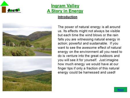 Ingram Valley A Story in Energy Introduction The power of natural energy is all around us. Its effects might not always be visible but each time the wind.