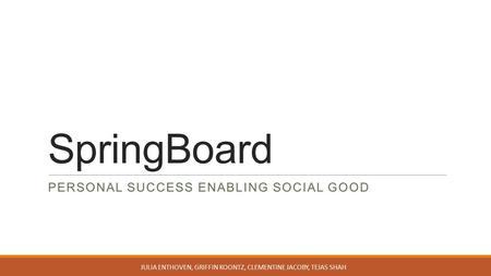 SpringBoard PERSONAL SUCCESS ENABLING SOCIAL GOOD JULIA ENTHOVEN, GRIFFIN KOONTZ, CLEMENTINE JACOBY, TEJAS SHAH.