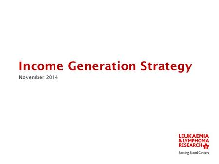 Income Generation Strategy November 2014. Patient reach drives prospects Patient strategy, name change, awareness comms. Increased patient understanding.