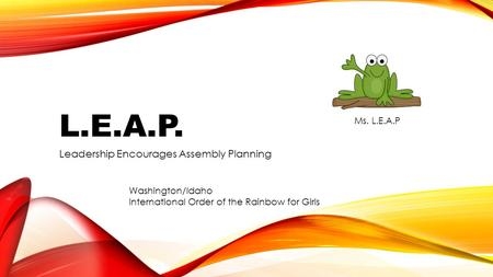 L.E.A.P. Leadership Encourages Assembly Planning Washington/Idaho International Order of the Rainbow for Girls Ms. L.E.A.P.