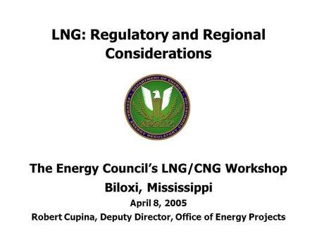 LNG: Regulatory and Regional Considerations The Energy Council's LNG/CNG Workshop Biloxi, Mississippi April 8, 2005 Robert Cupina, Deputy Director, Office.