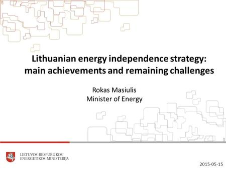 Lithuanian energy independence strategy: main achievements and remaining challenges Rokas Masiulis Minister of Energy 2015-05-15.