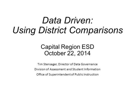 Data Driven: Using District Comparisons Capital Region ESD October 22, 2014 Tim Stensager, Director of Data Governance Division of Assessment and Student.