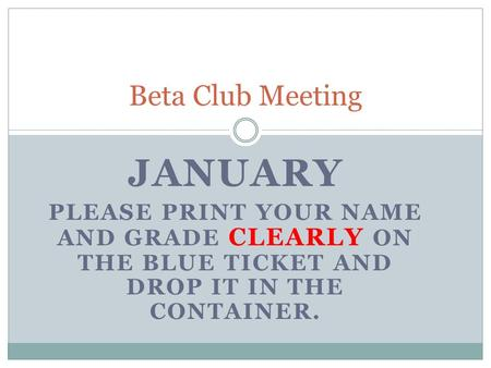 JANUARY PLEASE PRINT YOUR NAME AND GRADE CLEARLY ON THE BLUE TICKET AND DROP IT IN THE CONTAINER. Beta Club Meeting.