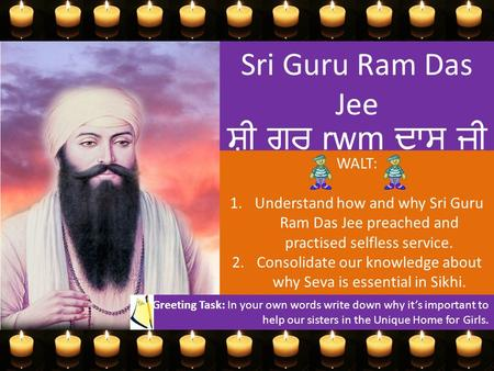 Sri Guru Ram Das Jee ਸ਼੍ਰੀ ਗੁਰੂ rwm ਦਾਸ ਜੀ WALT: 1.Understand how and why Sri Guru Ram Das Jee preached and practised selfless service. 2.Consolidate our.