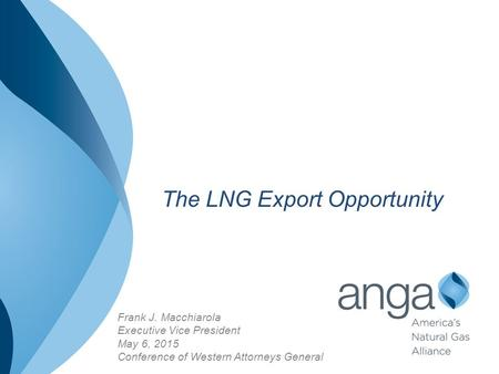 Frank J. Macchiarola Executive Vice President May 6, 2015 Conference of Western Attorneys General The LNG Export Opportunity.