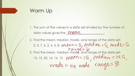 Warm Up 1.The sum of the values in a data set divided by the number of data values gives the ________________________. 2.Find the mean, median, mode, and.
