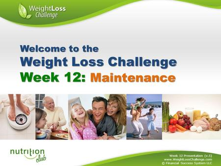 Week 12: Maintenance Week 12 Presentation (v.5) www.WeightLossChallenge.com © Financial Success System LLC Welcome to the Weight Loss Challenge.