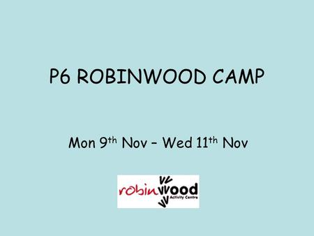 P6 ROBINWOOD CAMP Mon 9 th Nov – Wed 11 th Nov. Purpose of Tonight To give you a flavour of what camp will be like for your child See the types of activities.
