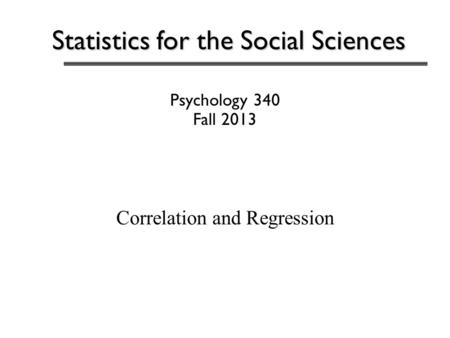 Statistics for the Social Sciences Psychology 340 Fall 2013 Correlation and Regression.