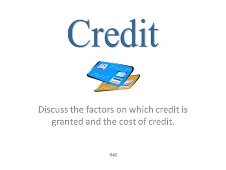 Discuss the factors on which credit is granted and the cost of credit. G42.