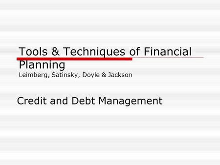 Tools & Techniques of Financial Planning Leimberg, Satinsky, Doyle & Jackson Credit and Debt Management.