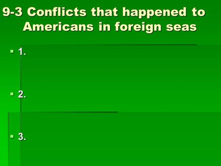 9-3 Conflicts that happened to Americans in foreign seas  1.  2.  3.