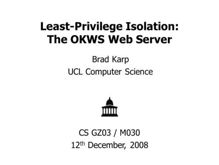 Least-Privilege Isolation: The OKWS Web Server Brad Karp UCL Computer Science CS GZ03 / M030 12 th December, 2008.