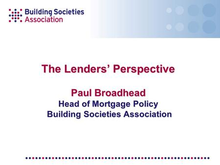 The Lenders' Perspective Paul Broadhead Head of Mortgage Policy Building Societies Association.