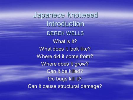 Japanese knotweed Introduction DEREK WELLS What is it? What does it look like? Where did it come from? Where does it grow? Can it be killed? Do bugs kill.