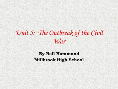 Unit 5: The Outbreak of the Civil War By Neil Hammond Millbrook High School.
