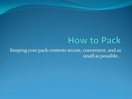 Keeping your pack contents secure, convenient, and as small as possible…