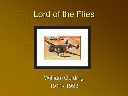 Lord of the Flies William Golding 1911- 1993. About William Golding  British novelist  Winner of the Nobel Peace Prize in literature  Fought in Royal.