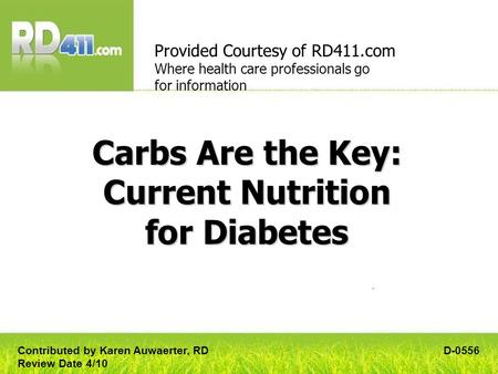 Carbs Are the Key: Current Nutrition for Diabetes Provided Courtesy of RD411.com Where health care professionals go for information D-0556Contributed by.