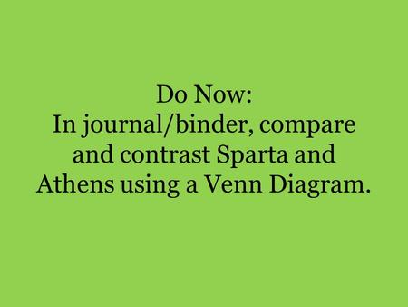 Do Now: In journal/binder, compare and contrast Sparta and Athens using a Venn Diagram.