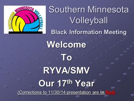 Southern Minnesota Volleyball Black Information Meeting WelcomeToRYVA/SMV Our 17 th Year (Corrections to 11/30/14 presentation are in Red)