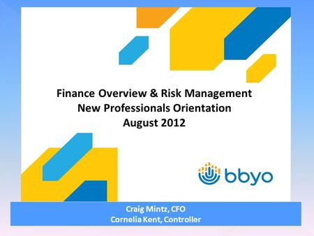 Craig Mintz, CFO Cornelia Kent, Controller Finance Overview & Risk Management New Professionals Orientation August 2012.