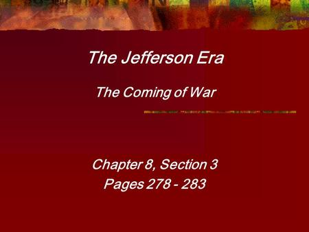 The Jefferson Era The Coming of War Chapter 8, Section 3 Pages 278 - 283.