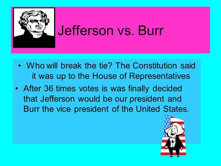Jefferson vs. Burr Who will break the tie? The Constitution said it was up to the House of Representatives After 36 times votes is was finally decided.