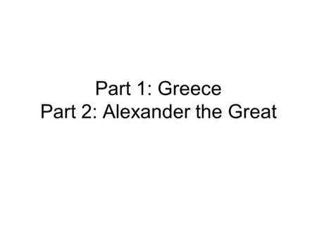 Part 1: Greece Part 2: Alexander the Great. Greece Indo-European people Balkan Peninsula and Aegean Sea Commerce/Manufacturing through empire Agriculture.