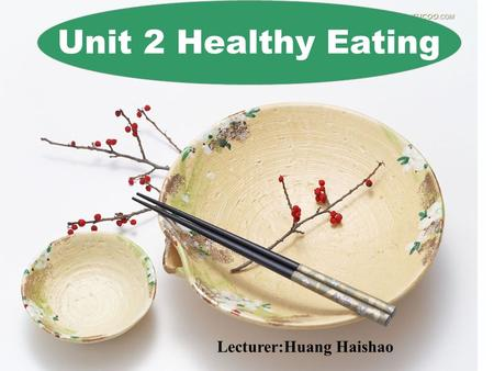 Unit 2 Healthy Eating Lecturer:Huang Haishao Group work Make a list of food and drinks for your three meals on your own and then compare it with your.