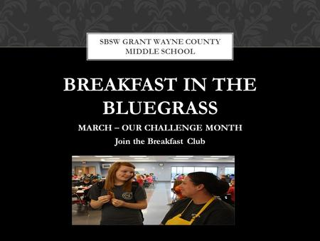 BREAKFAST IN THE BLUEGRASS MARCH – OUR CHALLENGE MONTH Join the Breakfast Club SBSW GRANT WAYNE COUNTY MIDDLE SCHOOL.