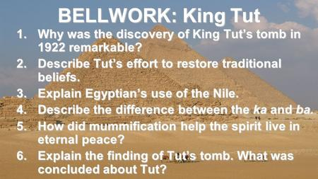 BELLWORK: King Tut 1.Why was the discovery of King Tut's tomb in 1922 remarkable? 2.Describe Tut's effort to restore traditional beliefs. 3.Explain Egyptian's.