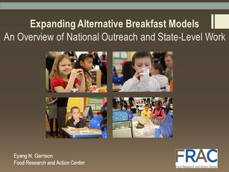 Expanding Alternative Breakfast Models An Overview of National Outreach and State-Level Work Eyang N. Garrison Food Research and Action Center.
