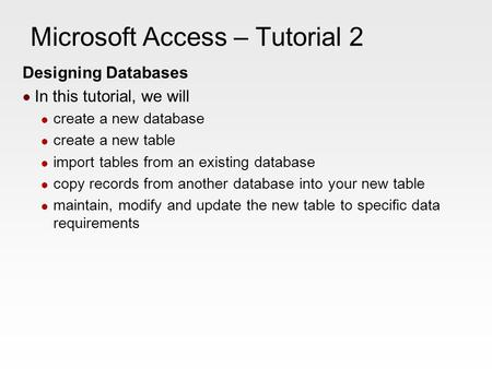 Microsoft Access – Tutorial 2 Designing Databases In this tutorial, we will create a new database create a new table import tables from an existing database.