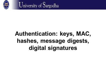 Authentication: keys, MAC, hashes, message digests, digital signatures.