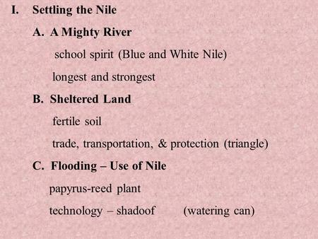 I.Settling the Nile A. A Mighty River school spirit (Blue and White Nile) longest and strongest B. Sheltered Land fertile soil trade, transportation, &