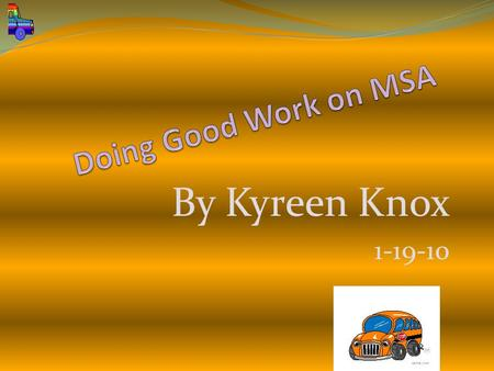 By Kyreen Knox 1-19-10. 1.Have fun on the MSA 2.Read a lot, study and get 100% on the MSA 3.Go t0 bed early 4. Eat good breakfast food and be healthy.