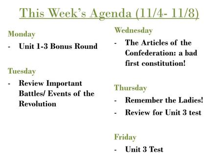 This Week's Agenda (11/4- 11/8) Monday -Unit 1-3 Bonus Round Tuesday -Review Important Battles/ Events of the Revolution Wednesday -The Articles of the.