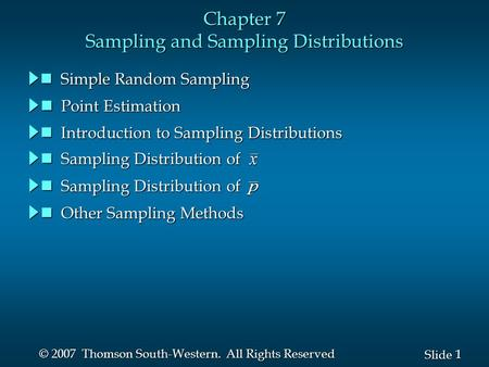 1 1 Slide © 2007 Thomson South-Western. All Rights Reserved Chapter 7 Sampling and Sampling Distributions Sampling Distribution of Sampling Distribution.