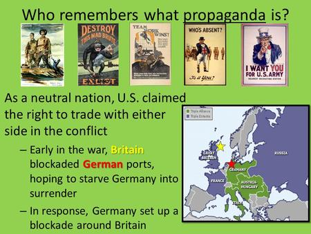 Who remembers what propaganda is? As a neutral nation, U.S. claimed the right to trade with either side in the conflict Britain German – Early in the war,