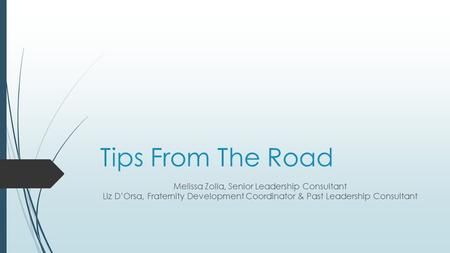 Tips From The Road Melissa Zolla, Senior Leadership Consultant Liz D'Orsa, Fraternity Development Coordinator & Past Leadership Consultant.