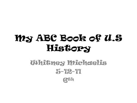My ABC Book of U.S History Whitney Michaelis 5-12-11 6 th.